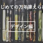 はじめての万年筆を選ぶポイントとは?①(デザイン編)